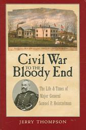 Civil War to the Bloody End: The Life and Times of Major General Samuel P. Heintzelman