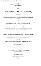 Speech of the Hon. Henry Clay, of Kentucky, Establishing a Deliberate Design on the Part of the Late and Present Executive of the United States, to Break Down the Whole Banking System of the United States ...: And to Create on Their Ruins a Government Treasury Bank, Under Exclusive Control of the Executive, and in Reply to ... J. C. Calhoun ... In the Senate ... February 19, 1838