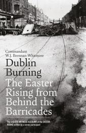 Dublin Burning: The Easter Rising From Behind the Barricades: The Only Eye-Witness Account of the Easter Rising written by a senior participant