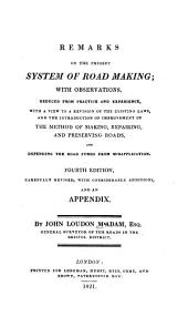 Remarks on the present system of road making: with observations, deduced from practice and experience, with a view to a revision of the existing laws, and the introduction of improvement in the method of making, repairing, and preserving roads, and defending the road funds from misapplication