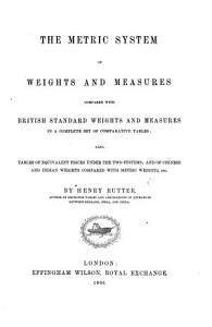 The Metric System of Weights and Measures Compared with British Standard Weights and Measures in a Complete Set of Comparative Tables  Also Tables of Equivalent Prices Under the Two Systems  Etc PDF