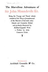 The Marvellous Adventures of Sir John Maundevile Kt: Being His Voyage and Travel which Treateth of the Way to Jerusalem and of the Marvels of Ind with Other Islands and Countries