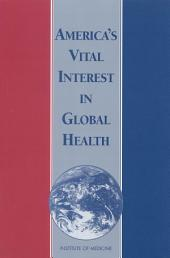 America's Vital Interest in Global Health:: Protecting Our People, Enhancing Our Economy, and Advancing Our International Interests