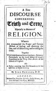 A free discourse concerning truth and error  especially in matters of religion     Together with reflections on several authors  but more particularly on the Lord Bishop of Sarum s exposition on the thirty nine articles of the Church of England  Also  a preface containing some brief remarks on the late  Reflections on human learning    PDF