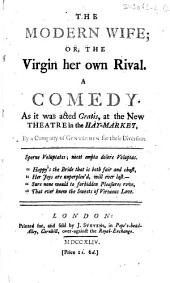 The Modern Wife ; Or, the Virgin Her Own Rival. A Comedy...