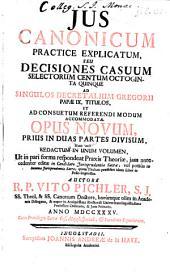 Jus canonicum practice explicatum, seu Decisiones casuum selectorum centum octoginta quinque ad singulos decretalium Gregorii papae IX. titulos, et ad consuetum referendi modum accommodatae: opus novum, prius in duas partes divisum, nunc vero redactum in unum volumen ...