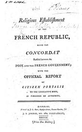Religious Establishment of the French Republic: being the Concordat ratified between the Pope and the French Government (10 Sept. 1801); with the official report of Citizen Portalis to the Legislative Body, etc