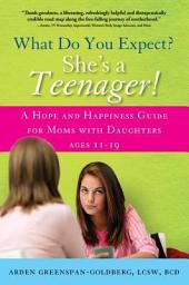 What Do You Expect? She's a Teenager!: A Hope and Happiness Guide for Moms with Daughters Ages 11 Â 19