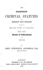 The Consolidated Criminal Statutes of Great Britain and Ireland Passed in the Last Session of Parliament: With Notes, Forms of Indictments and Evidence