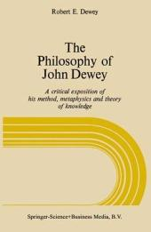The Philosophy of John Dewey: A Critical Exposition of His Method, Metaphysics, and Theory of Knowledge