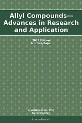 Allyl Compounds—Advances in Research and Application: 2013 Edition: ScholarlyPaper