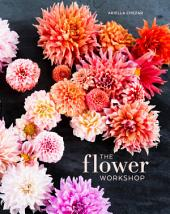 The Flower Workshop: Lessons in Arranging Blooms, Branches, Fruits, and Foraged Materials