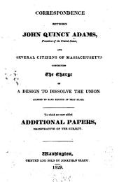 Correspondence Between John Quincy Adams, President of the United States, and the Several Citizens of Massachusetts: Concerning the Charge of a Design to Dissolve the Union Alleged to Have Existed in that State : to which are Now Added Additional Papers, Illustrative of the Subject