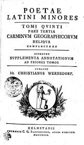 Poetae Latini Minores: Qvi Carminvm Geographicorvm Reliqva Complectens Accedvnt Svpplementa. Tomi Qvinti, Pars Tertia, Volume 5
