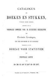 Catalogus der boeken en stukken, voor een deel afkomstig van de voormalige Commissie voor de statistieke beschrijving der Provincie Groningen, die zich bevinden in de boekerij verbonden aan het Bureau voor statistiek ter Provinciale griffie van Groningen