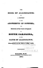 The Book of Allegiance: Or, A Report of the Arguments of Counsel, and Opinions of the Court of Appeals of South Carolina, on the Oath of Allegiance. Determined on the 25th of May, 1834