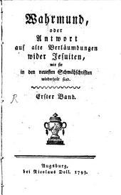Wahrmund, oder Antwort auf alte Verläumdungen wider Jesuiten, wie sie in den neuesten Schmähschriften wiederholt sind: Band 1