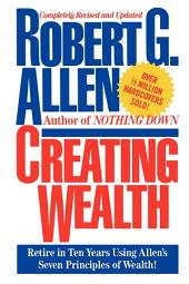 Creating Wealth: Retire in Ten Years Using Allen's Seven Principles of Wealth