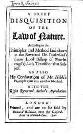 A Brief Disquisition of the Law of Nature: According to the Principles and Method Laid Down in the Reverend Dr. Cumberland's (now Lord Bishop of Peterborough's) Latin Treatise on that Subject : as Also His Confutations of Mr. Hobb's Principles Put Into Another Method : with the Right Reverend Author's Approbation