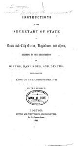 Instructions of the Secretary of State to Town and City Clerks, Registrars, and Others, Relating to the Registration of Births, Marriages, and Deaths: Embracing the Laws of the Commonwealth on the Subject