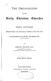 The Organization of the Early Christian Churches: Eight Lectures Delivered Before the University of Oxford, in the Year, 1880, on the Foundation of the Late Rev. John Bampton, M. A.