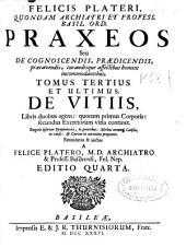 Felicis Plateri ... Praxeos seu De cognoscendis, praedicendis, praecauendis, curandisque affectibus homini incommodantibus: Tomus tertius et ultimus, De vitiis ...