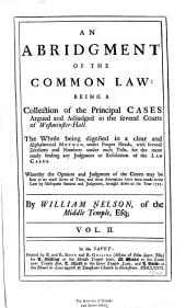 An Abridgment of the Common Law: Being a Collection of the Principal Cases Argued and Adjudged in the Several Courts of Westminster-hall. The Whole Being Digested in a Clear and Alphabetical Method Under Proper Heads, with Several Divisions and Numbers Under Each Title ... Whereby the Opinion and Judgment of the Courts May be Seen in an Exact Series of Time, and what Alterations Have Been Made in the Law by Subsequent Statutes and Judgments, Brought Down to the Year 1725, Volume 2