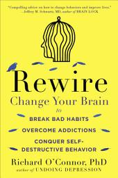 Rewire: Change Your Brain to Break Bad Habits, Overcome Addictions, ConquerSelf-Destructive Behavior