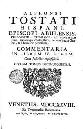 ALPHONSI TOSTATI HISPANI, EPISCOPI ABULENSIS, PHILOSOPHI, THEOLOGI, AC PONTIFICII Juris, Caesareique consultissimi, necnon linguae Graecae, & Hebraicae peritissimi, COMMENTARIA IN SECUNDAM PARTEM IV. REGUM, Cum Indicibus copiosissimis: OPERUM TOMUS DECIMUSQUINTUS, Volume 15