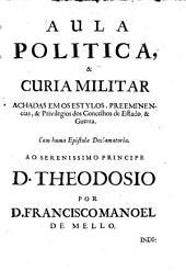 Aula politica, curia militar ; Epistola declamatoria ao serenissimo principe D. Theodozio ; & Politica militar