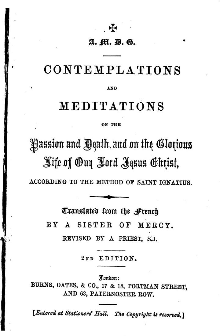 """Contemplations and meditations on the Passion and Death, and on the Glorious Life of Our Lord Jesus Christ, according to the method of Saint Ignatius. Translated [from vol. 4 of C. M. A. de Brandt's """"Méditations""""] ... by a Sister of Mercy. Revised by a Priest, S.J. [i.e. Frederick Hathaway.] 2nd edition"""