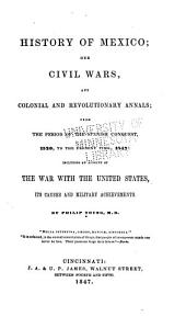 History of Mexico: Her Civil Wars, and Colonial and Revolutionary Annals; from the Period of the Spanish Conquest, 1520, to the Present Time, 1847: Including an Account of the War with the United States