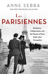 Les Parisiennes: How the Women of Paris Lived, Loved, and Died Under Nazi Occupation