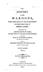 The history of the Maroons, from their origin to the establishment of their chief tribe at Sierra Leone: including the expedition to Cuba for the purpose of procuring Spanish chasseurs and the state of the island of Jamaica for the last ten years with a succinct history of the island previous to that period...