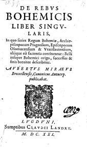 De rebus Bohemicis liber singularis, in quo series Regum Bohemiae etc. belli insuper Bohemici origo, successus et finis describitur