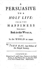A Persuasive to a Holy Life: From the Happiness which Attends it Both in this World, and in the World to Come