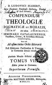 D. LUDOVICI HABERT, Sacrae Facultatis Parisiensis Doctoris, Theologi, [et] Socii Sorbonici, COMPENDIUM THEOLOGIAE DOGMATICAE ET MORALIS, Ad usum SEMINARII CATALAUNENSIS, Planissima, Critica, & solidissima Methodo conscripta, Nunc vero Ad usum totius Orbis litterarii Post Editiones Parisiensem & Venetam in Germania denuo recusa, a plurimis Mendis sollicite purgata: Volume 8