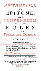 Arithmetick in Epitome: Or, A Compendium of All Its Rules, Both Vulgar and Decimal. In Two Parts. To which are Now Added, Clear and Plain Demonstrations Deduced from the Principles of Arithmetic Itself; Without Either Reference to Euclid, Or Use of Algebra