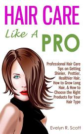 Hair Care Like A Pro: Professional Hair Care Tips on Getting Shinier, Prettier, Healthier Hair, How to Grow Long Hair, & How to Choose the Right Products for Your Hair Type
