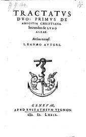 Tractatus Duo: Primus De Amicitia Christiana. Secundus de Ludo Aleae. Recens excusi