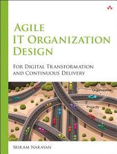 Agile IT Organization Design: For Digital Transformation and Continuous Delivery