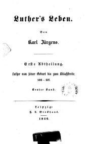 Luther's Leben: Luther von seiner Geburt bis zum Ablaßstreite : 1483 - 1517 ; 1, Teil 1,Band 1