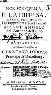 Non son quella, è la diffesa, drama per musica da rappresentarsi nel Teatro di Sant'Angelo nell'autunno dell'anno 1710. Consacrato all'altezza serenissima di Christiano Lodou.o prencipe di Mekelburg, &c