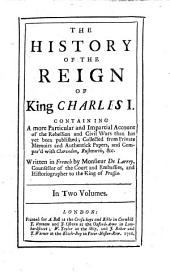 The History of the Reign of King Charles I.: Containing a More Particular and Impartial Account of the Rebellion and Civil Wars Than Has Yet Been Published; Collected from Private Memoirs and Authentick Papers, and Compar'd with Clarendon, Rushworth, &c, Volume 1