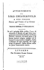 Lord Chesterfield's Advice to His Son, on Men and Manners: Or, A New System of Education: In which the Principles of Politeness, the Art of Acquiring a Knowledge of the World, with Every Instruction Necessary to Form a Man of Honour, Virtue, Taste, and Fashion, are Laid Down in a Plain, Easy, Familiar Manner ...