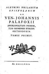 Epistolae De Ven. Iohannis Palafoxii Angelopolitani Primum, Tum Oxomensis Episcopi Orthodoxia: 1