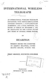 International wireless telegraph: Hearings, Sixtieth Congress, first session. An international wireless telegraph convention, with service regulations annexed thereto, a supplementary agreement, and a final protocol, all signed at Berlin on November 3, 1906, by delegates of the United States and those of several other powers