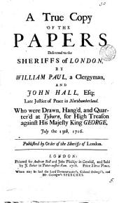 A True Copy of the Papers Delivered to the Sheriffs of London: By William Paul, a Clergyman, and John Hall, Esq; ... who Were Drawn, Hang'd, and Quarter'd at Tyburn, for High-treason ... July the 13th, 1716. ...