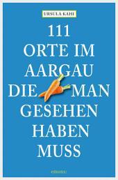 111 Orte im Aargau, die man gesehen haben muss: Reiseführer