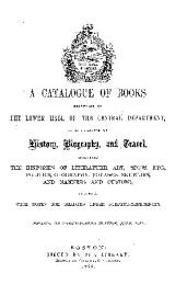 A CATALOGUE OF BOOKS BELONGING TO THE LOWER HALL OF THE CENTRAL DEPARTMENT  IN THE CLASSES OF HISTORY  BIOGRAPHY  AND TRAVEL  INCLUDING THE HISTORIES OF LITERATURE  ART  SECTS  ETC   POLITICS  GEOGRAPHY  VOYAGES  SKETCHES  AND MANNERS AND CUSTOMS  TOGETHER WITH NOTES FOR READERS UNDER SUBJECT REFERENCES